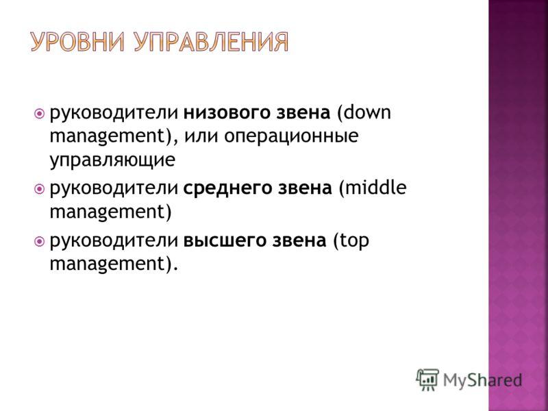 руководители низового звена (down management), или операционные управляющие руководители среднего звена (middle management) руководители высшего звена (top management).