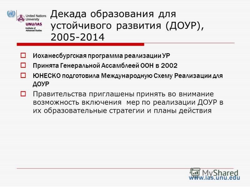 www.ias.unu.edu Декада образования для устойчивого развития (ДОУР), 2005-2014 Иоханесбургская программа реализации УР Принята Генеральной Ассамблеей ООН в 2002 ЮНЕСКО подготовила Международную Схему Реализации для ДОУР Правительства приглашены принят