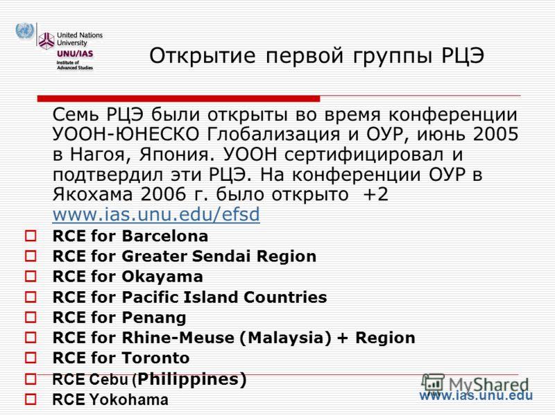 www.ias.unu.edu Открытие первой группы РЦЭ Семь РЦЭ были открыты во время конференции УООН-ЮНЕСКО Глобализация и ОУР, июнь 2005 в Нагоя, Япония. УООН сертифицировал и подтвердил эти РЦЭ. На конференции ОУР в Якохама 2006 г. было открыто +2 www.ias.un