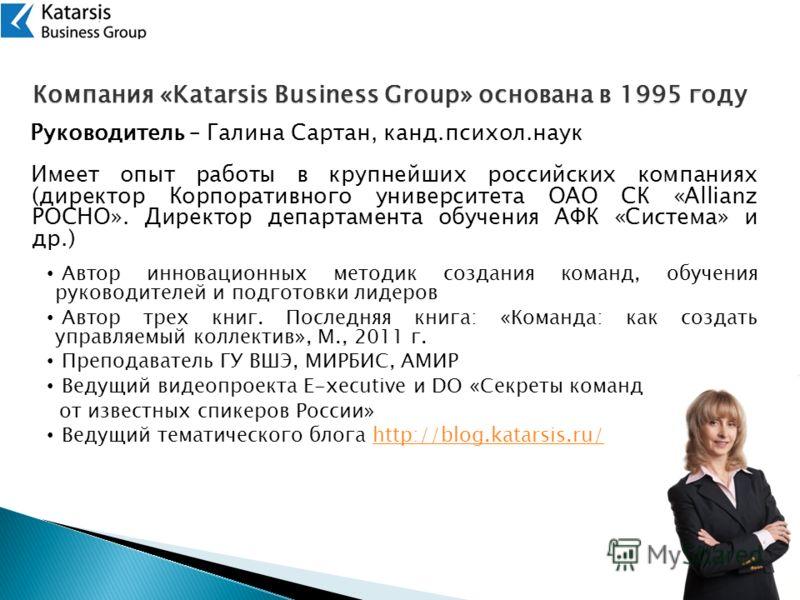 Компания «Katarsis Business Group» основана в 1995 году Руководитель – Галина Сартан, канд.психол.наук Имеет опыт работы в крупнейших российских компаниях (директор Корпоративного университета ОАО СК «Allianz РОСНО». Директор департамента обучения АФ