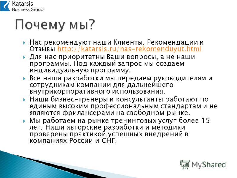 Нас рекомендуют наши Клиенты. Рекомендации и Отзывы http://katarsis.ru/nas-rekomenduyut.htmlhttp://katarsis.ru/nas-rekomenduyut.html Для нас приоритетны Ваши вопросы, а не наши программы. Под каждый запрос мы создаем индивидуальную программу. Все наш