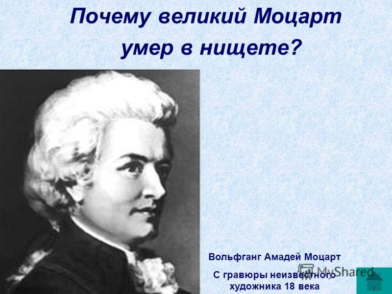 Почему великий Моцарт умер в нищете? Вольфганг Амадей Моцарт С гравюры неизвестного художника 18 века