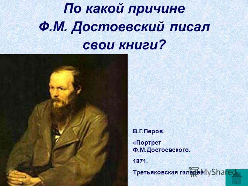 По какой причине Ф.М. Достоевский писал свои книги? В.Г.Перов. «Портрет Ф.М.Достоевского. 1871. Третьяковская галерея.