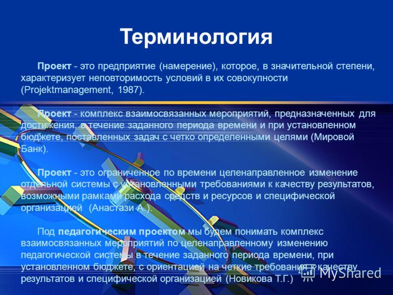 Терминология Проект - это предприятие (намерение), которое, в значительной степени, характеризует неповторимость условий в их совокупности (Projеktmanagement, 1987). Проект - комплекс взаимосвязанных мероприятий, предназначенных для достижения, в те