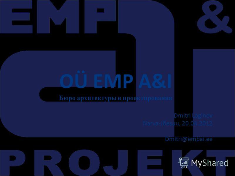 OÜ EMP A&I Бюро архитектуры и проектирования Dmitri Loginov Narva-Jõesuu, 20.04.2012 Dmitri@empai.ee