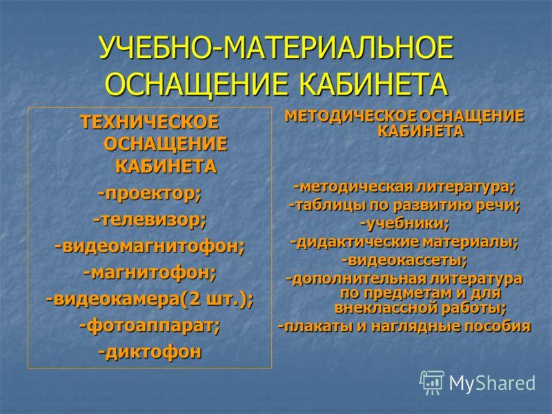 УЧЕБНО-МАТЕРИАЛЬНОЕ ОСНАЩЕНИЕ КАБИНЕТА ТЕХНИЧЕСКОЕ ОСНАЩЕНИЕ КАБИНЕТА -проектор;-телевизор;-видеомагнитофон;-магнитофон; -видеокамера(2 шт.); -фотоаппарат;-диктофон МЕТОДИЧЕСКОЕ ОСНАЩЕНИЕ КАБИНЕТА -методическая литература; -таблицы по развитию речи;