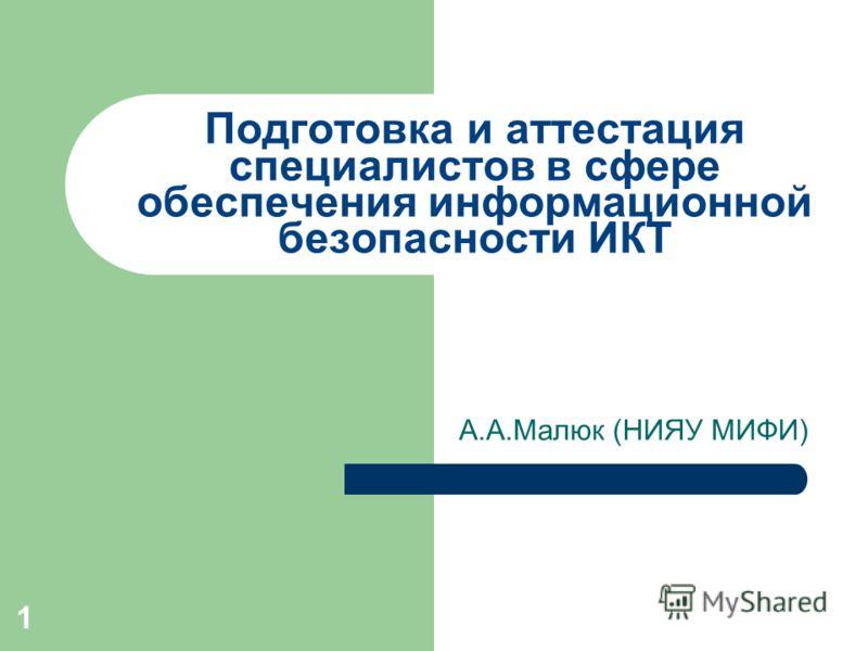 Подготовка и аттестация специалистов в сфере обеспечения информационной безопасности ИКТ А.А.Малюк (НИЯУ МИФИ) 1