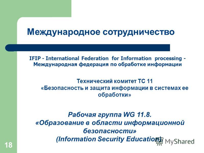 18 IFIP - International Federation for Information processing - Международная федерация по обработке информации Технический комитет TC 11 «Безопасность и защита информации в системах ее обработки» Рабочая группа WG 11.8. «Образование в области информ