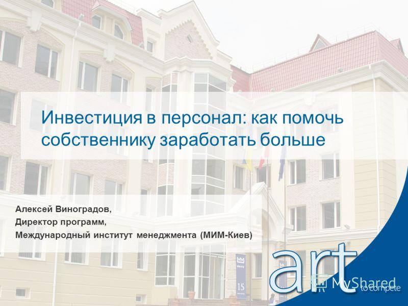 Инвестиция в персонал: как помочь собственнику заработать больше Алексей Виноградов, Директор программ, Международный институт менеджмента (МИМ-Киев)