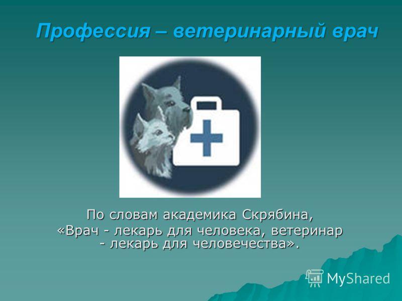 По словам академика Скрябина, «Врач - лекарь для человека, ветеринар - лекарь для человечества». Профессия – ветеринарный врач