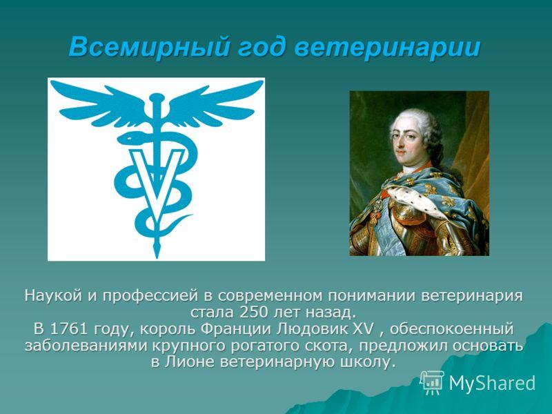 Всемирный год ветеринарии Наукой и профессией в современном понимании ветеринария стала 250 лет назад. В 1761 году, король Франции Людовик XV, обеспокоенный заболеваниями крупного рогатого скота, предложил основать в Лионе ветеринарную школу.