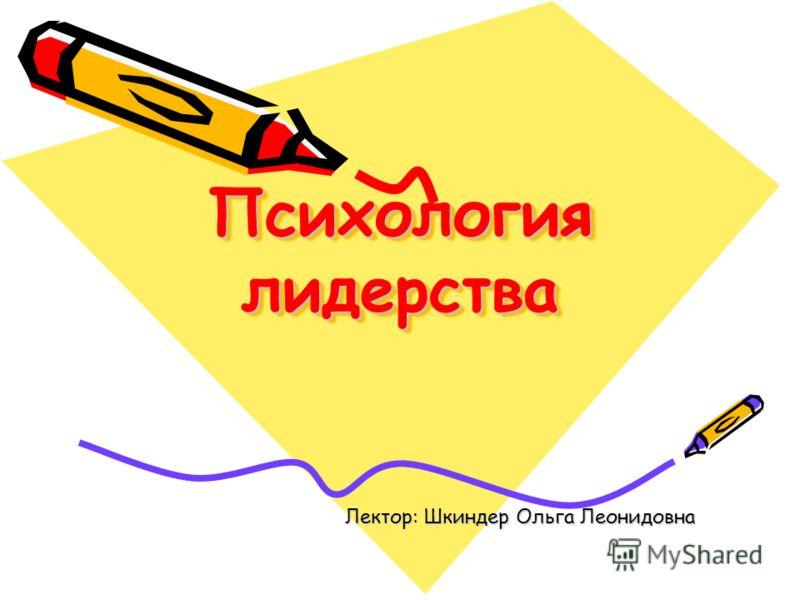 Психология лидерства Лектор: Шкиндер Ольга Леонидовна