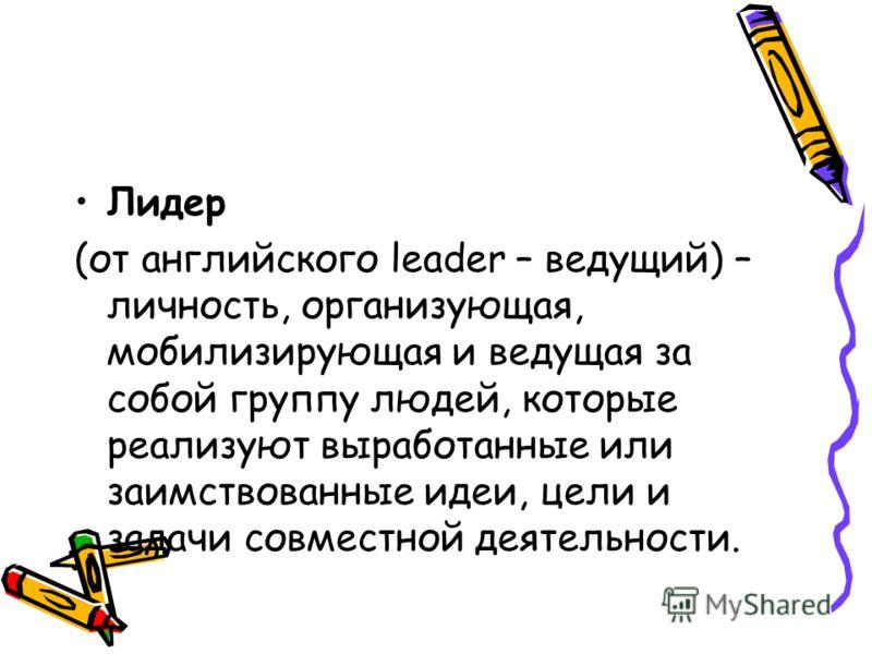 Лидер (от английского leader – ведущий) – личность, организующая, мобилизирующая и ведущая за собой группу людей, которые реализуют выработанные или заимствованные идеи, цели и задачи совместной деятельности.