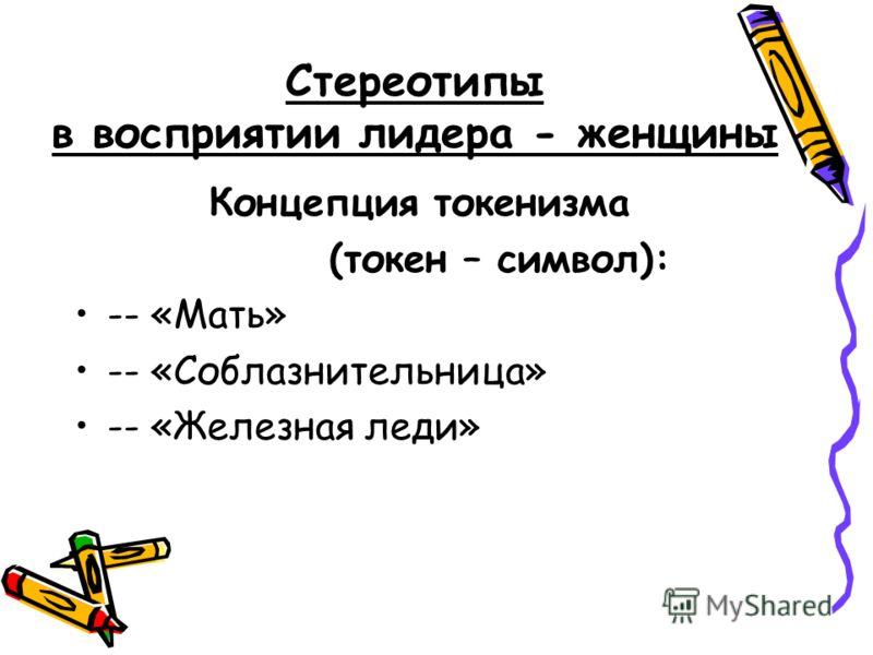 Стереотипы в восприятии лидера - женщины Концепция токенизма (токен – символ): -- «Мать» -- «Соблазнительница» -- «Железная леди»