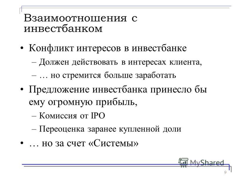 9 Взаимоотношения с инвестбанком Конфликт интересов в инвестбанке –Должен действовать в интересах клиента, –… но стремится больше заработать Предложение инвестбанка принесло бы ему огромную прибыль, –Комиссия от IPO –Переоценка заранее купленной доли