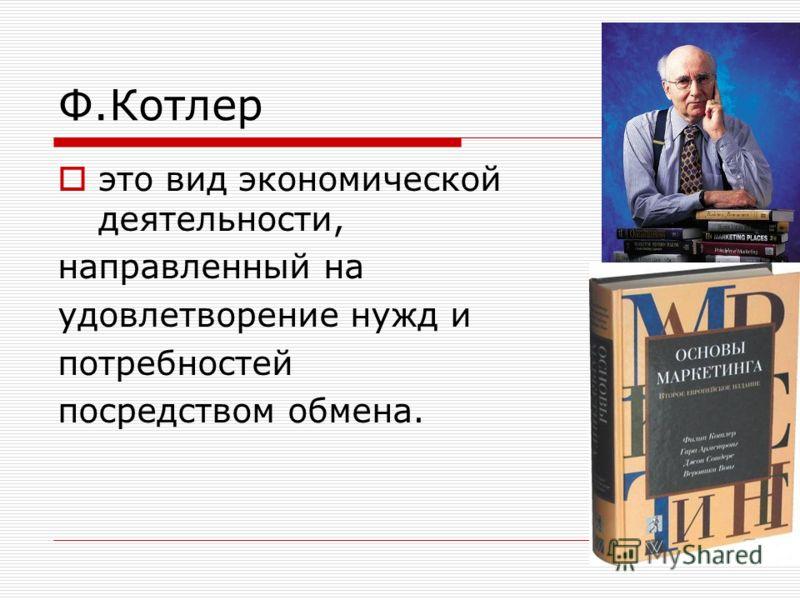 Ф.Котлер это вид экономической деятельности, направленный на удовлетворение нужд и потребностей посредством обмена.