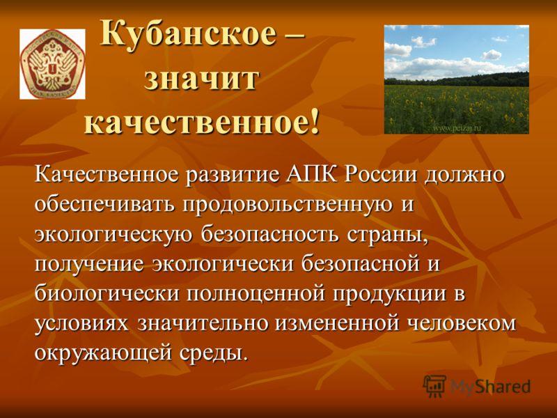 Кубанское – значит качественное! Качественное развитие АПК России должно обеспечивать продовольственную и экологическую безопасность страны, получение экологически безопасной и биологически полноценной продукции в условиях значительно измененной чело
