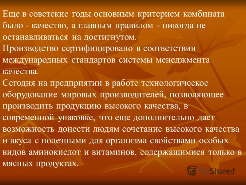Еще в советские годы основным критерием комбината было - качество, а главным правилом - никогда не останавливаться на достигнутом. Производство сертифицировано в соответствии международных стандартов системы менеджмента качества. Cегодня на предприят