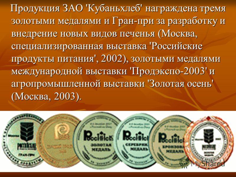 Продукция ЗАО 'Кубаньхлеб' награждена тремя золотыми медалями и Гран-при за разработку и внедрение новых видов печенья (Москва, специализированная выставка 'Российские продукты питания', 2002), золотыми медалями международной выставки 'Продэкспо-2003