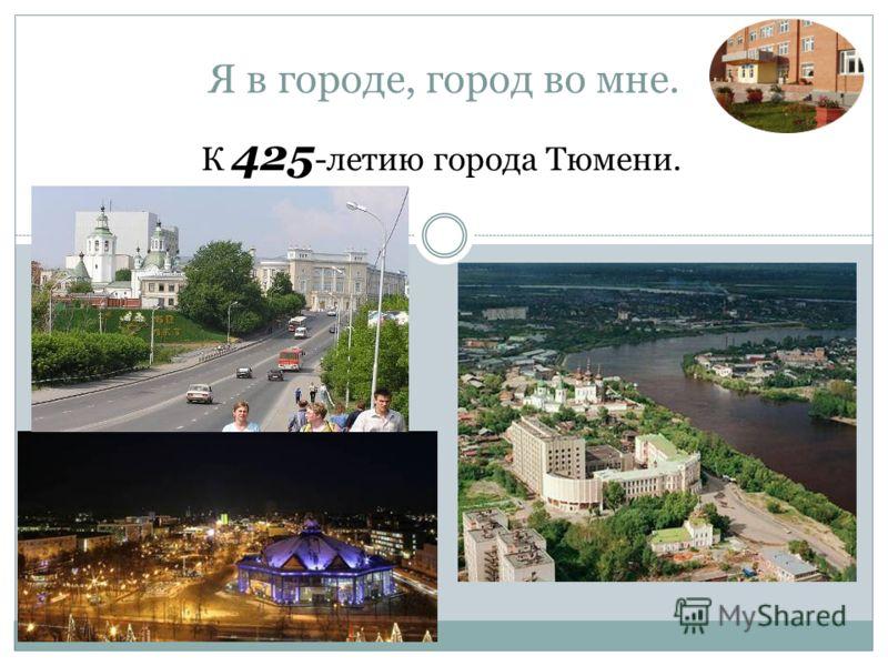 Я в городе, город во мне. К 425 -летию города Тюмени.
