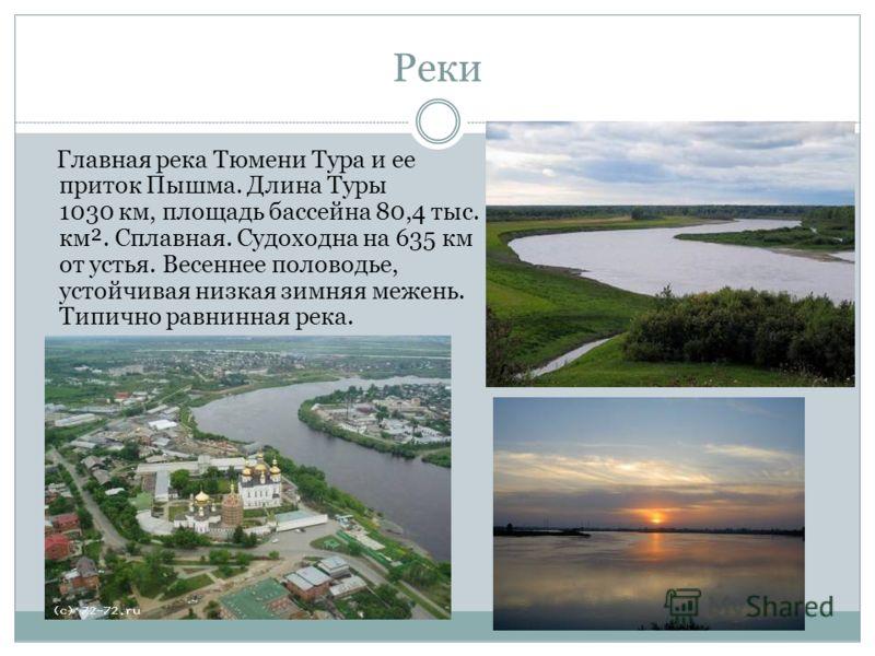 Реки Главная река Тюмени Тура и ее приток Пышма. Длина Туры 1030 км, площадь бассейна 80,4 тыс. км². Сплавная. Судоходна на 635 км от устья. Весеннее половодье, устойчивая низкая зимняя межень. Типично равнинная река.