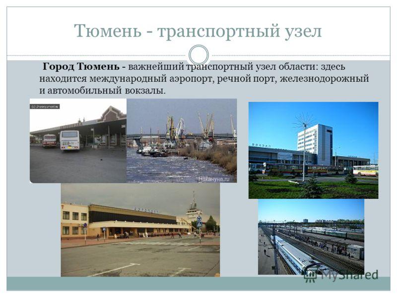 Тюмень - транспортный узел Город Тюмень - важнейший транспортный узел области: здесь находится международный аэропорт, речной порт, железнодорожный и автомобильный вокзалы.