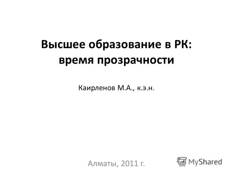 Высшее образование в РК: время прозрачности Каирленов М.А., к.э.н. Алматы, 2011 г.