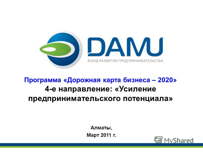 Программа «Дорожная карта бизнеса – 2020» 4-е направление: «Усиление предпринимательского потенциала» Алматы, Март 2011 г.