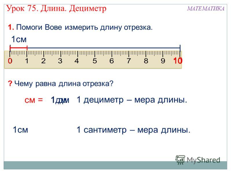 1дм 1см 1 сантиметр – мера длины. 1. Помоги Вове измерить длину отрезка. ? Чему равна длина отрезка? 0 10 1 дециметр – мера длины. 1 дм 10 см = 1см Урок 75. Длина. Дециметр МАТЕМАТИКА