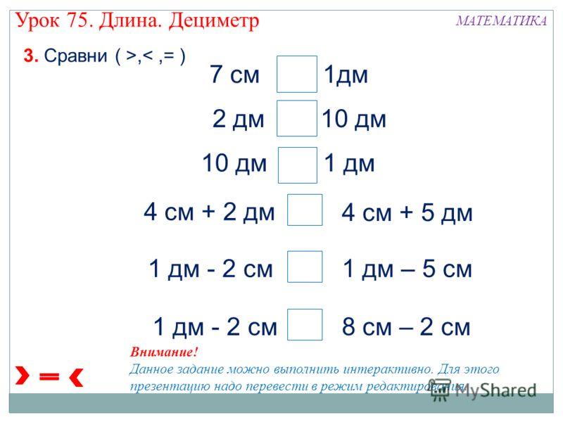 7 см 1дм 2 дм 10 дм 10 дм 1 дм 4 см + 2 дм 4 см + 5 дм 1 дм - 2 см1 дм – 5 см 1 дм - 2 см8 см – 2 см > < > 3. Сравни ( >, Внимание! Данное задание можно выполнить интерактивно. Для этого презентацию надо перевести в режим редактирования. Урок 75. Дли