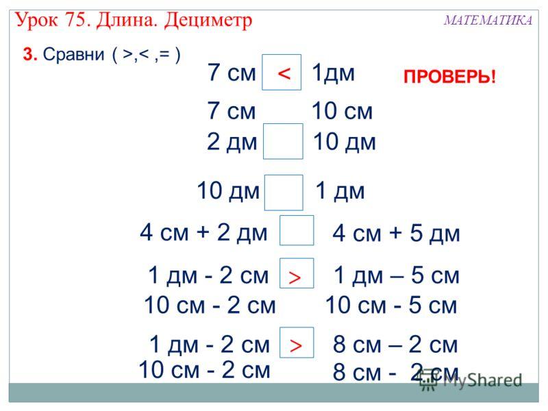 7 см 1дм 2 дм 10 дм 10 дм 1 дм 4 см + 2 дм 4 см + 5 дм 1 дм - 2 см1 дм – 5 см 1 дм - 2 см8 см – 2 см > < > 3. Сравни ( >, 10 cм - 2 см10 cм - 5 см 10 cм - 2 см 8 cм - 2 см > > 7 см 10 cм < ПРОВЕРЬ! Урок 75. Длина. Дециметр МАТЕМАТИКА