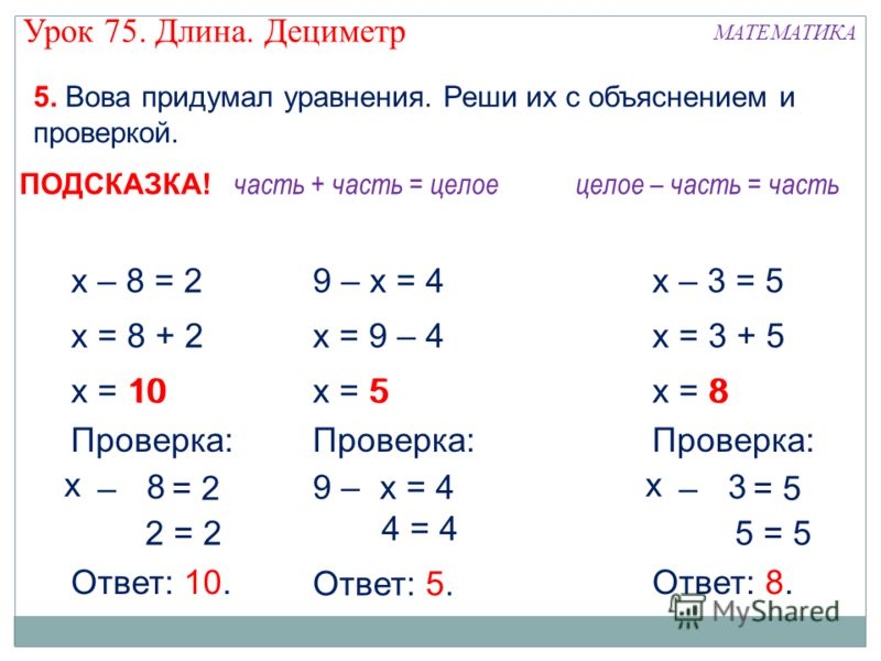 х – 8 = 2 х = 8 + 2 х = 10 2 = 2 х – у = 2 Проверка: 10 8 Ответ: 10. 9 – х = 4 х = 9 – 4 х = 5 4 = 4 9 – у = 4 Проверка: 5 х Ответ: 5. х 5. Вова придумал уравнения. Реши их с объяснением и проверкой. часть + часть = целоецелое – часть = часть ПОДСКАЗ