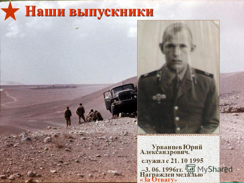 Урванцев Юрий Александрович. служил с 21. 10 1995 –3. 06. 1996гг. Награжден медалью «За Отвагу » Наши выпускники