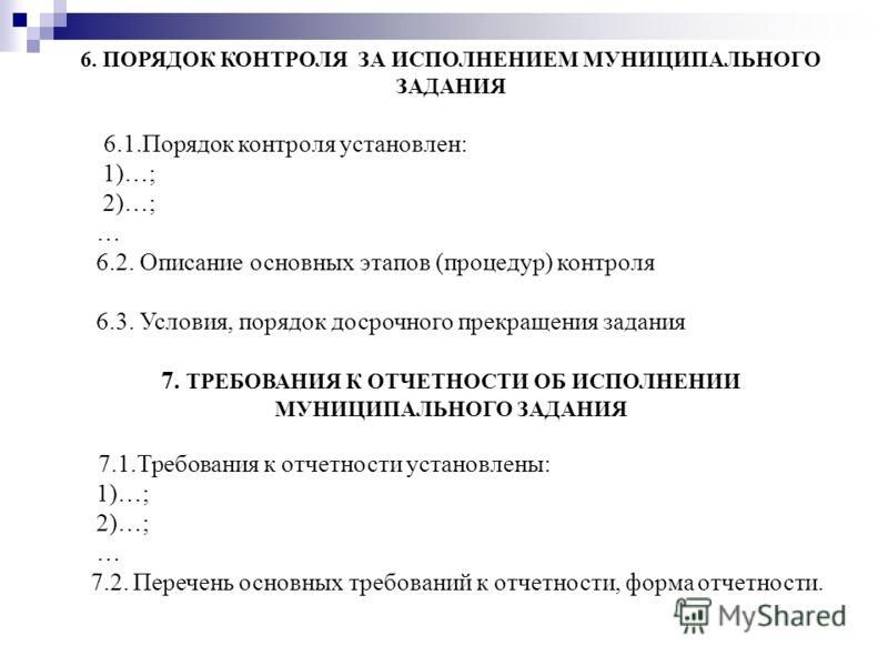 6. ПОРЯДОК КОНТРОЛЯ ЗА ИСПОЛНЕНИЕМ МУНИЦИПАЛЬНОГО ЗАДАНИЯ 6.1.Порядок контроля установлен: 1)…; 2)…; … 6.2. Описание основных этапов (процедур) контроля 6.3. Условия, порядок досрочного прекращения задания 7. ТРЕБОВАНИЯ К ОТЧЕТНОСТИ ОБ ИСПОЛНЕНИИ МУН