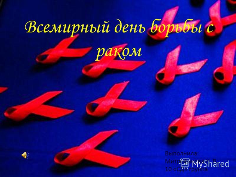 Всемирный день борьбы с раком Выполнила: Митрофанова Н. В. 10 «СД» группа