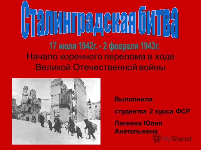 Начало коренного перелома в ходе Великой Отечественной войны Выполнила студентка 2 курса ФСР Лакеева Юлия Анатольевна