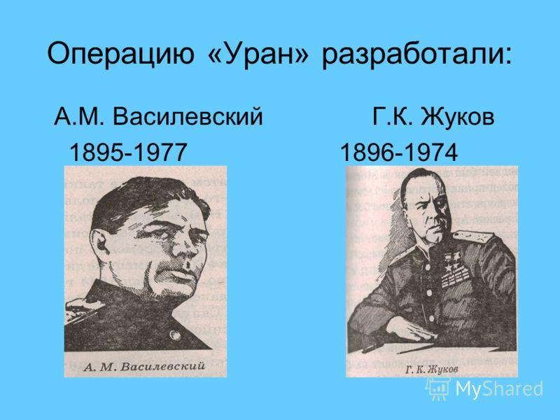 Операцию «Уран» разработали: А.М. Василевский Г.К. Жуков 1895-1977 1896-1974