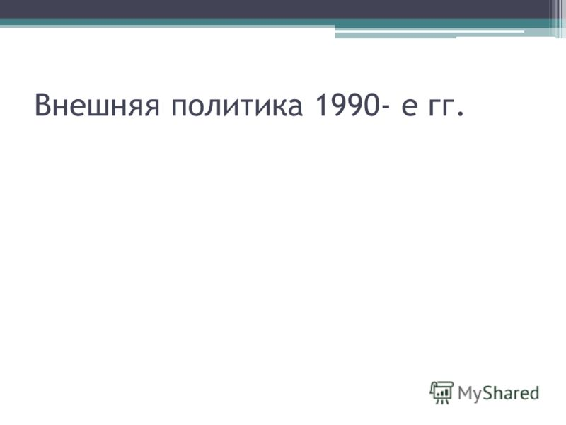 Внешняя политика 1990- е гг.
