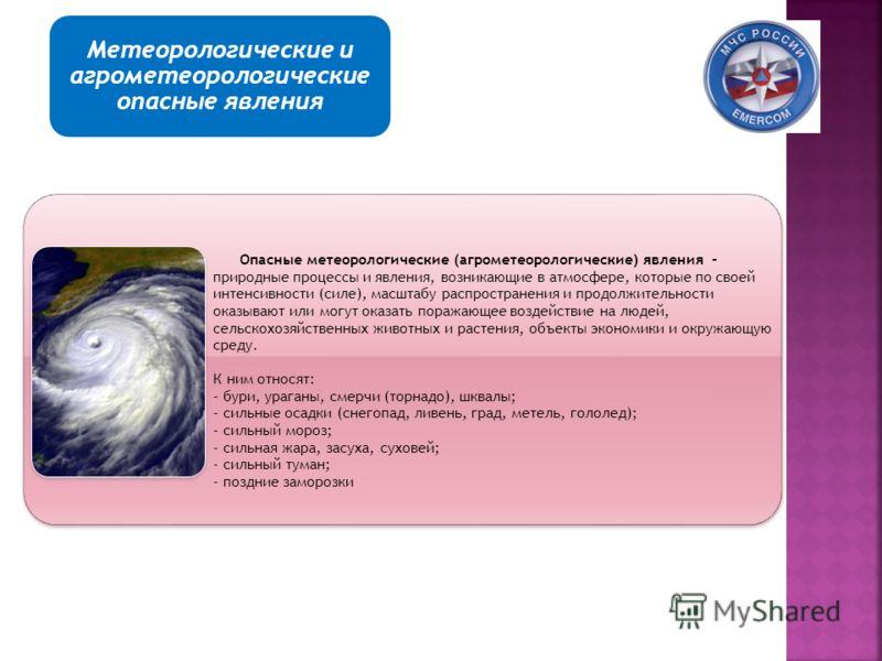 Классификация опасных природных явлений Опасные метеорологические (агрометеорологические) явления – природные процессы и явления, возникающие в атмосфере, которые по своей интенсивности (силе), масштабу распространения и продолжительности оказывают и