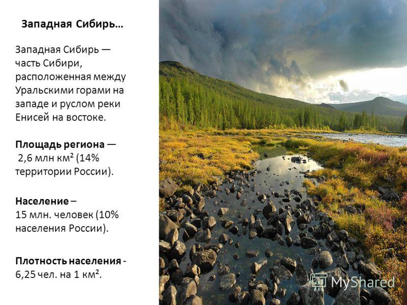 Западная Сибирь… Западная Сибирь часть Сибири, расположенная между Уральскими горами на западе и руслом реки Енисей на востоке. Площадь региона 2,6 млн км² (14% территории России). Население – 15 млн. человек (10% населения России). Плотность населен