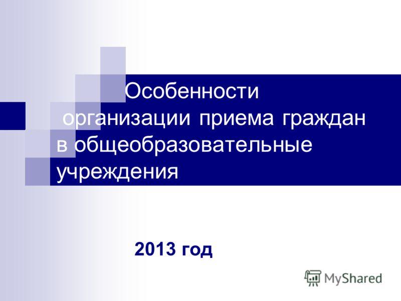 Особенности организации приема граждан в общеобразовательные учреждения 2013 год