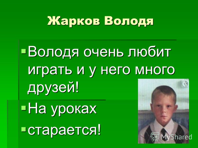 Жарков Володя Володя очень любит играть и у него много друзей! Володя очень любит играть и у него много друзей! На уроках На уроках старается! старается!