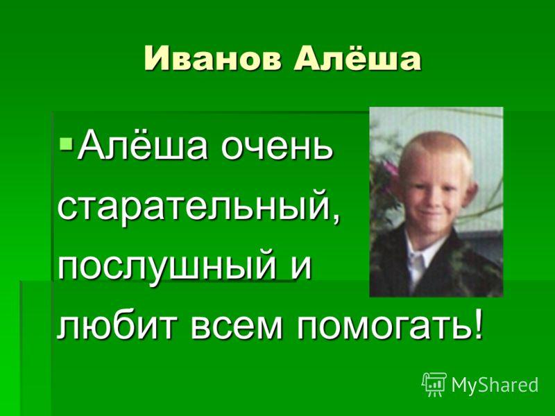 Иванов Алёша Алёша очень Алёша оченьстарательный, послушный и любит всем помогать!