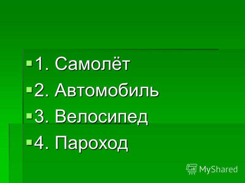 1. Самолёт 1. Самолёт 2. Автомобиль 2. Автомобиль 3. Велосипед 3. Велосипед 4. Пароход 4. Пароход