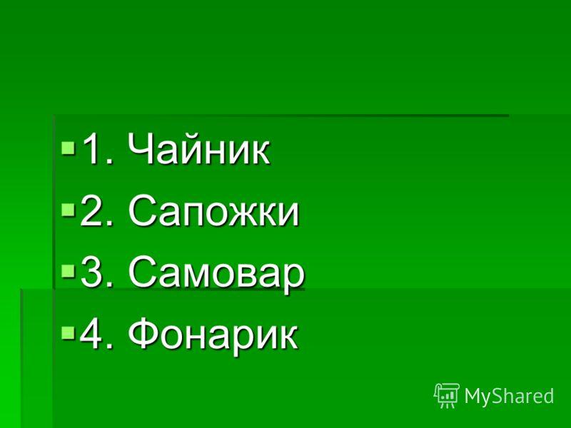 1. Чайник 1. Чайник 2. Сапожки 2. Сапожки 3. Самовар 3. Самовар 4. Фонарик 4. Фонарик