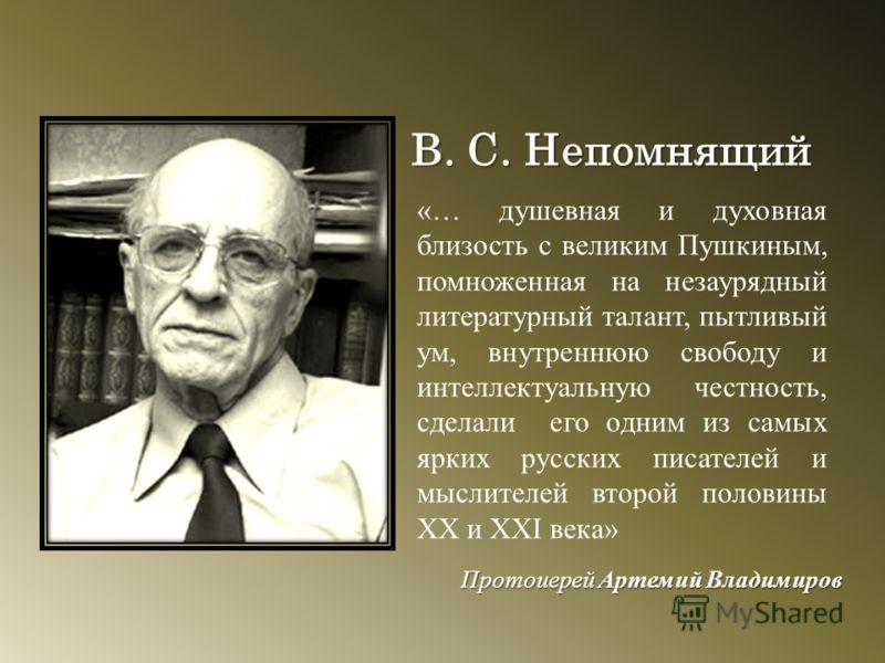 В. С. Непомнящий «… душевная и духовная близость с великим Пушкиным, помноженная на незаурядный литературный талант, пытливый ум, внутреннюю свободу и интеллектуальную честность, сделали его одним из самых ярких русских писателей и мыслителей второй