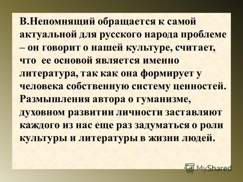 В. Непомнящий обращается к самой актуальной для русского народа проблеме – он говорит о нашей культуре, считает, что ее основой является именно литература, так как она формирует у человека собственную систему ценностей. Размышления автора о гуманизме