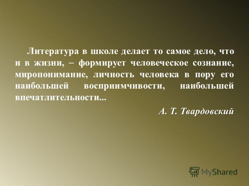 Литература в школе делает то самое дело, что и в жизни, формирует человеческое сознание, миропонимание, личность человека в пору его наибольшей восприимчивости, наибольшей впечатлительности... А. Т. Твардовский