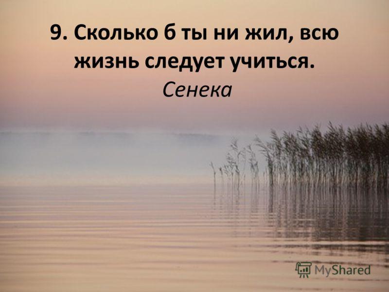 9. Сколько б ты ни жил, всю жизнь следует учиться. Сенека