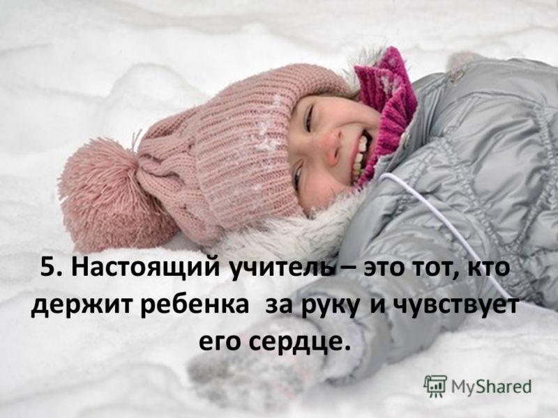 5. Настоящий учитель – это тот, кто держит ребенка за руку и чувствует его сердце.